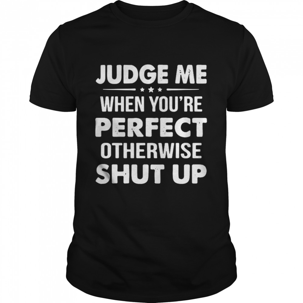 Judge Me When You're Perfect Otherwise Shut Up shirt