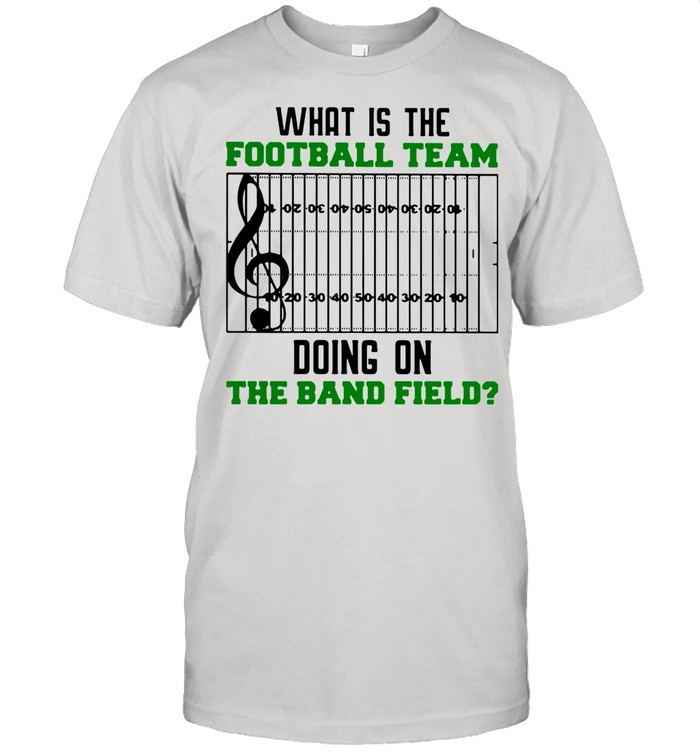What Is The Football Team Doing On The Band Field shirt