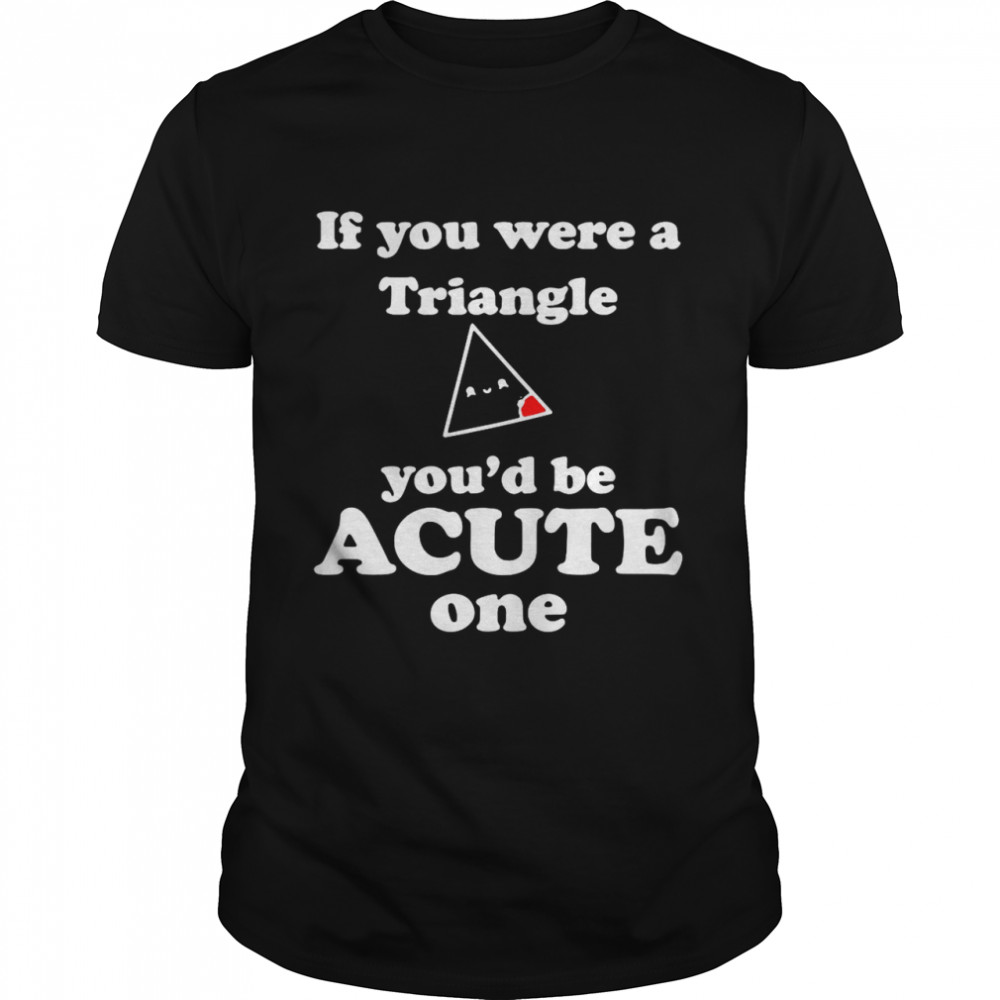 Math Beat Valentines Day If You Were A Triangle You'd Be Acute One shirt