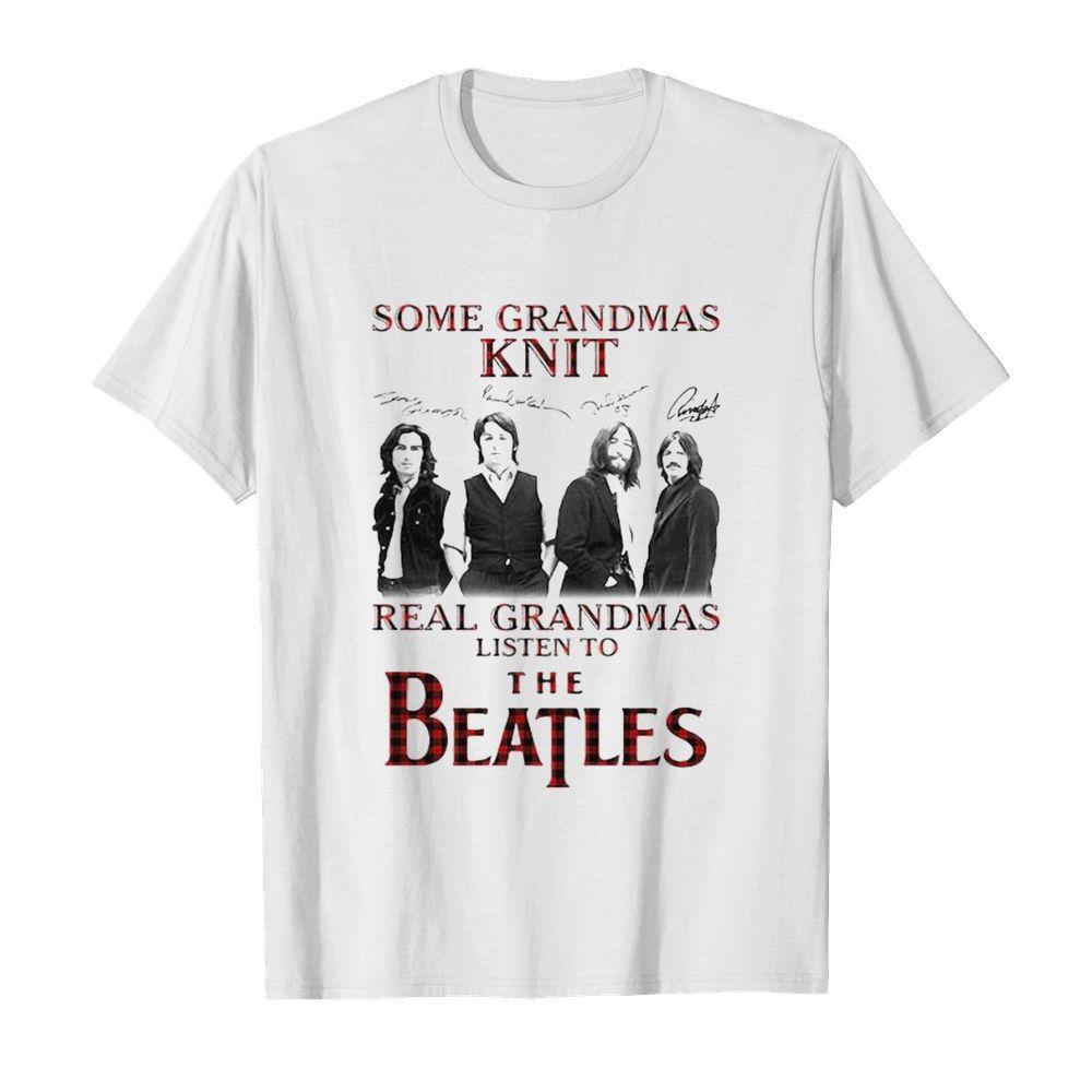 Some Grandmas Knit Signature Real Grandmas Listen To The Beatles shirt