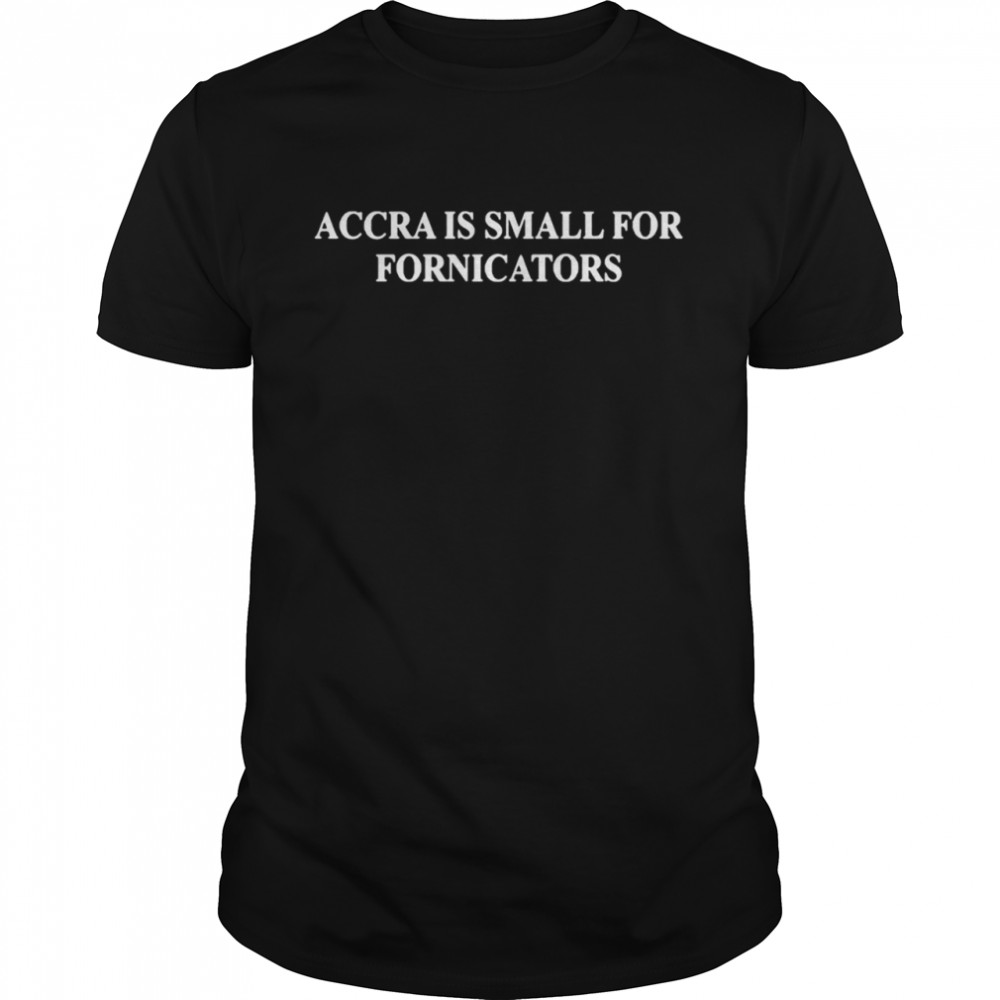 Accra is small for fornicators shirt