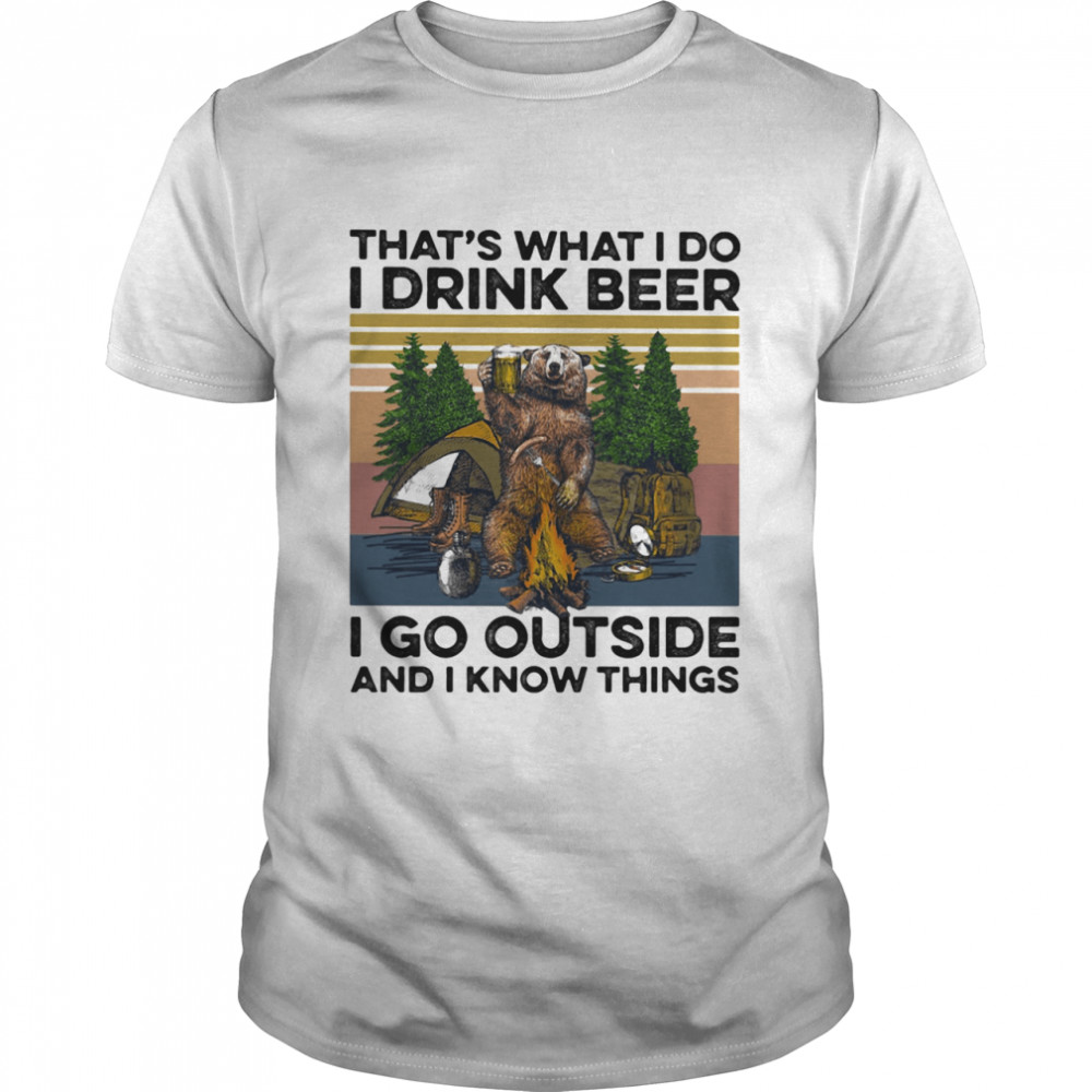 That's What I Do I Drink Beer I Go Outside And I Know Things Bear Camping The Forest Vintage shirt