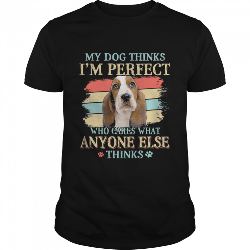 Basset Hound my dog thinks Im perfect who cares what anyone else thinks shirt