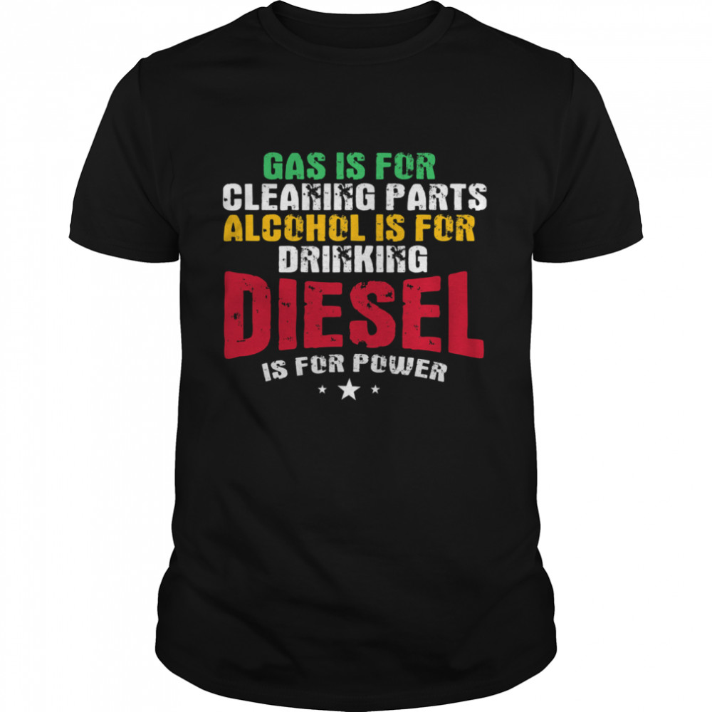 Gas Is For Cleaning Parts Alcohol Is For Drinking Diesel Mechanic Is For Power Truck Repair shirt