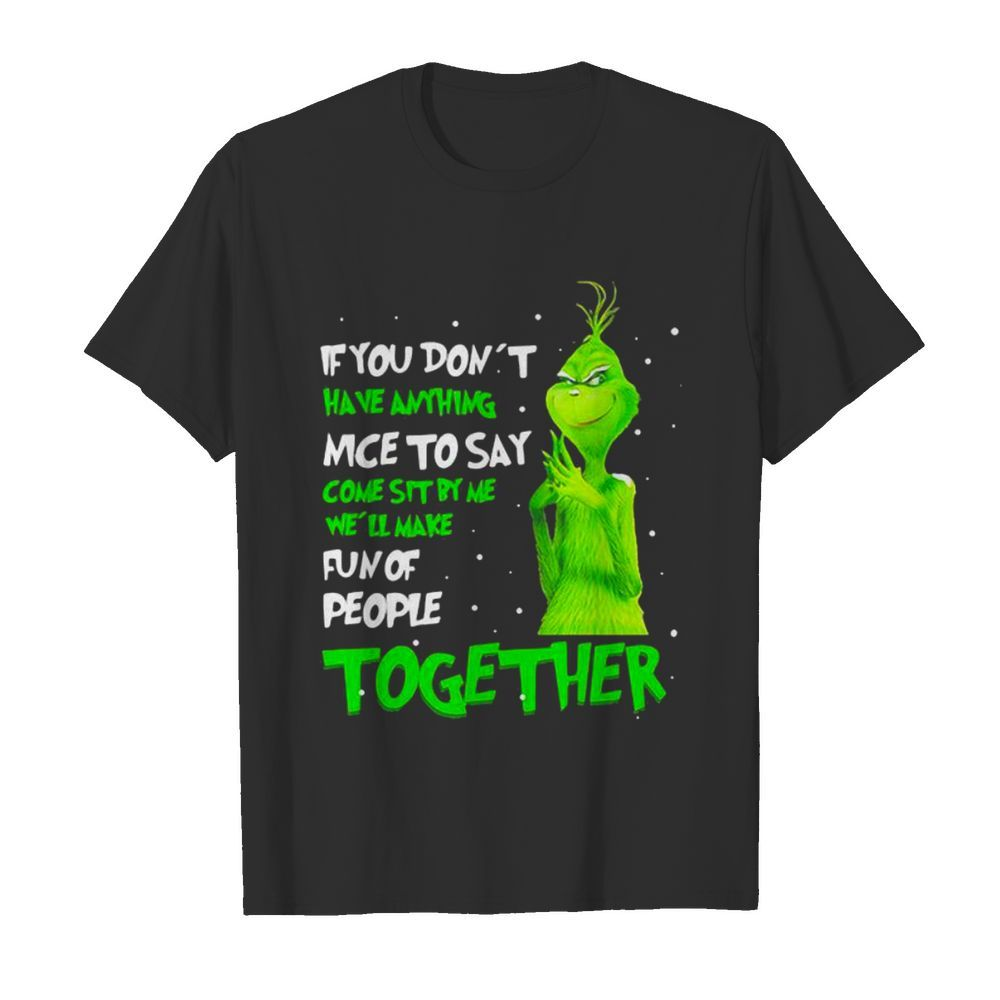 If You Don't Have Anything Nice To Say Come Sit By Me Fun Of People Together Grinch Xmas shirt