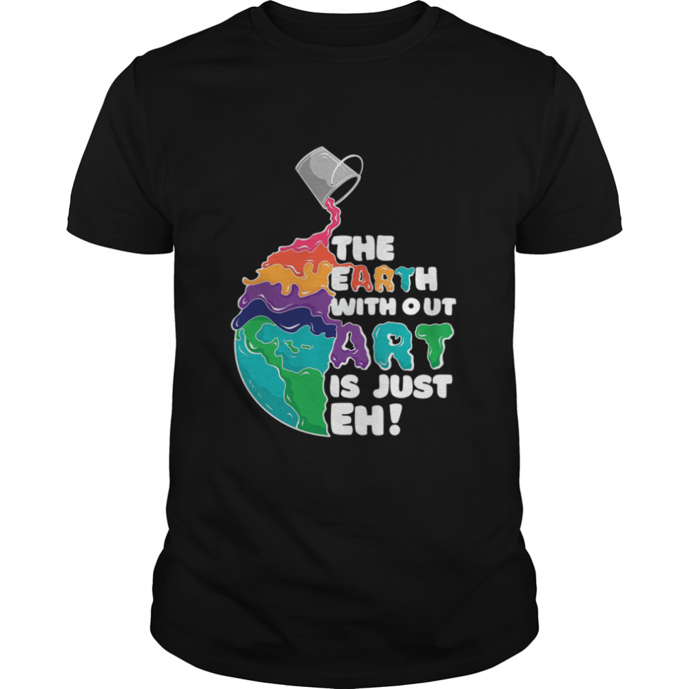 The Earth Without Art Is Just Eh shirt
