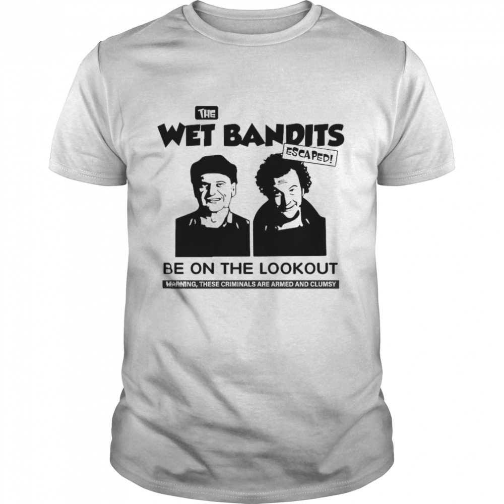 The wet Bandits escaped be on the lookout shirt