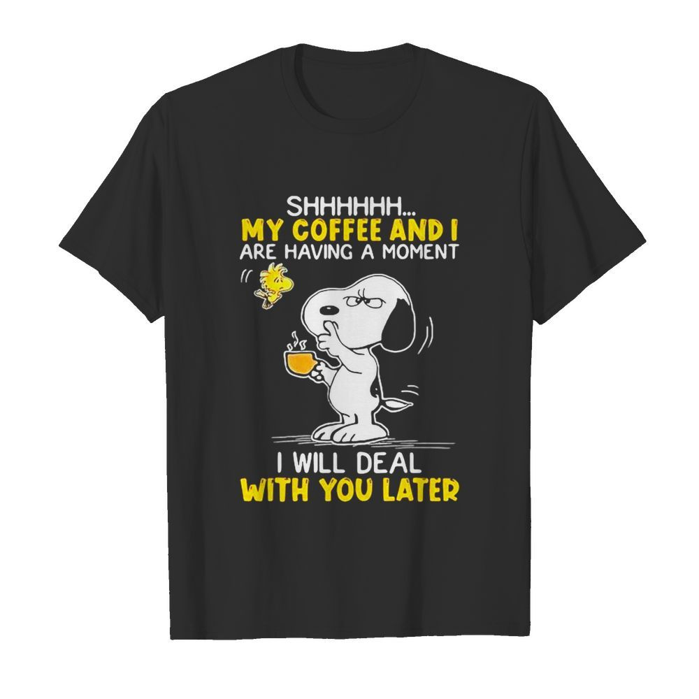 Shhhh My Coffee And I Are Having A Moment I Will Deal With You Later Snoopy Woodstock shirt