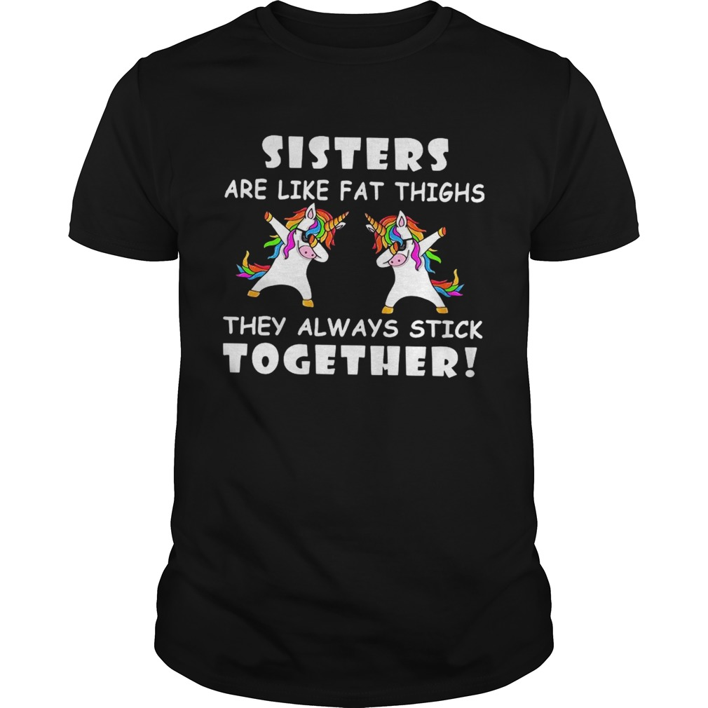 Unicorn Dabbing Sisters Are Like Fat Thighs They Always Stick Together shirt