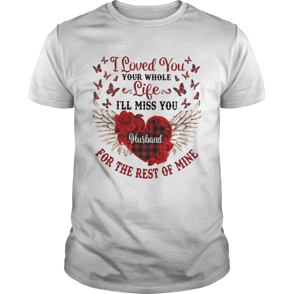I Loved You Your Whole Life Ill Miss You Husband For The Rest Of Mine shirt