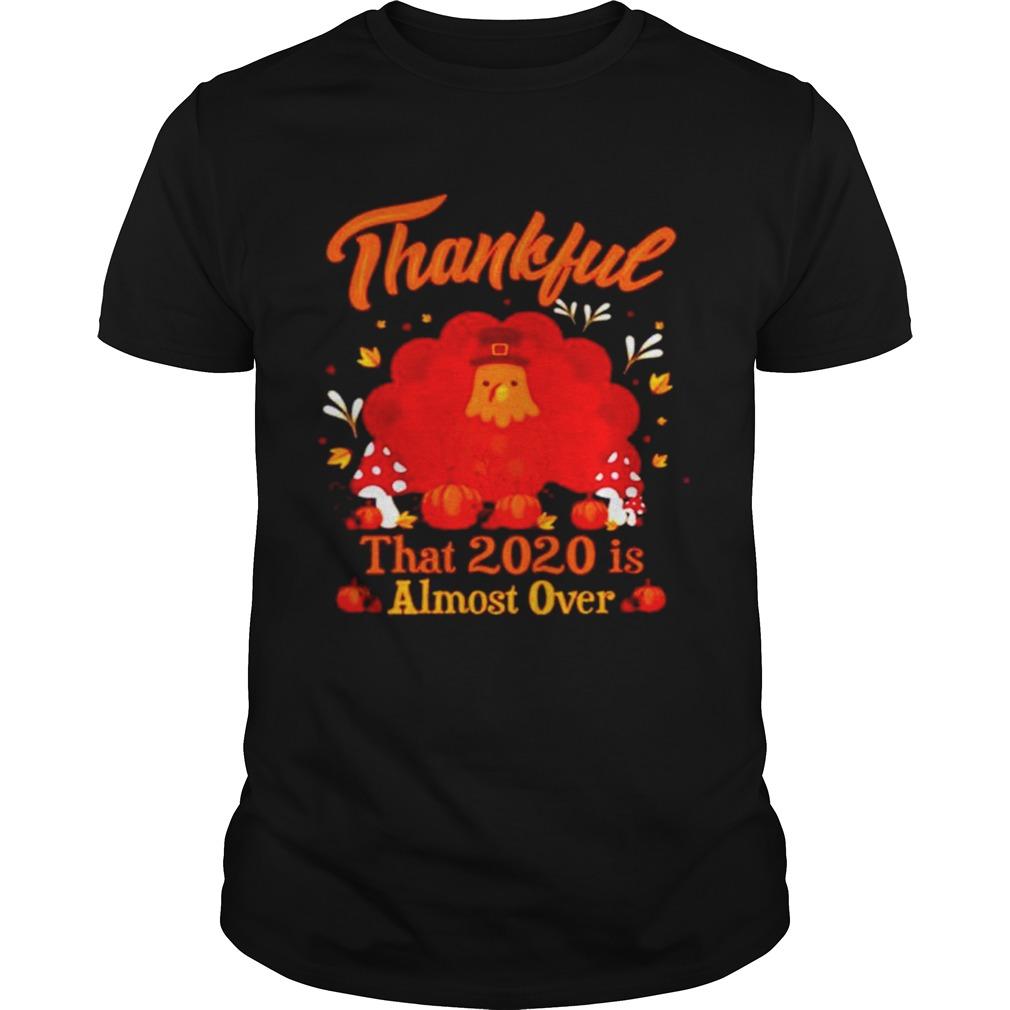 Thankful 2020 Almost Over Thanksgiving Turkey Gobble Gobble Gobble Winter shirt