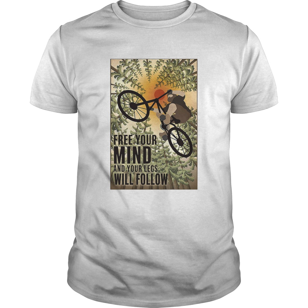 Biking Free Your Mind And Your Legs Will Follow shirt