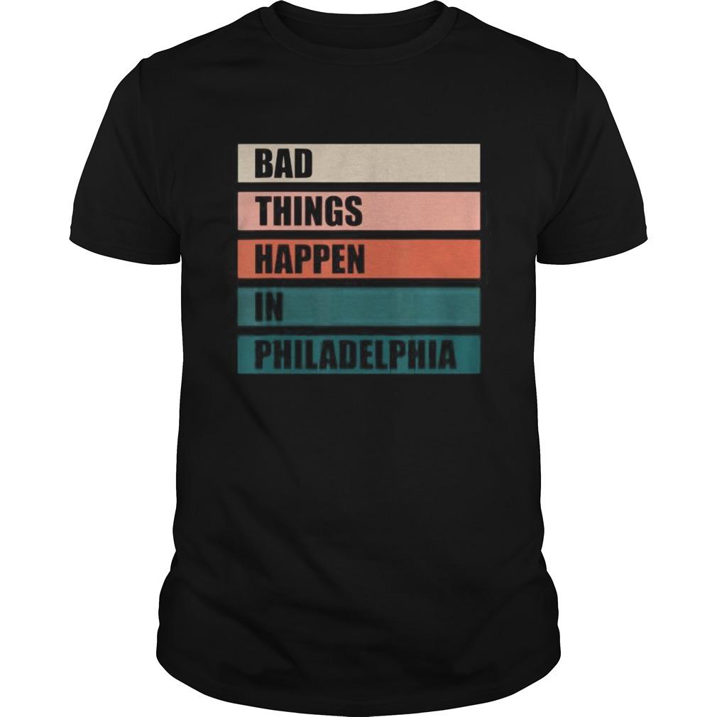 The Bad Things Happen In Philadelphia shirt