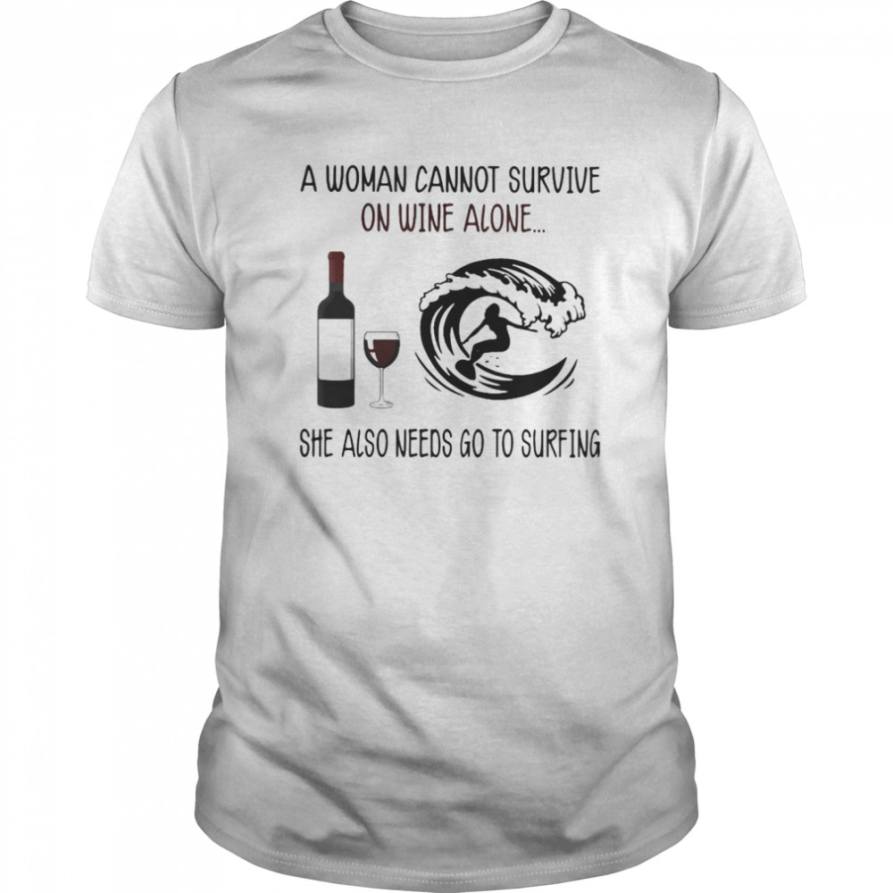 A Woman Cannot Survive On Wine Alone She Also Needs Go To Surfing shirt