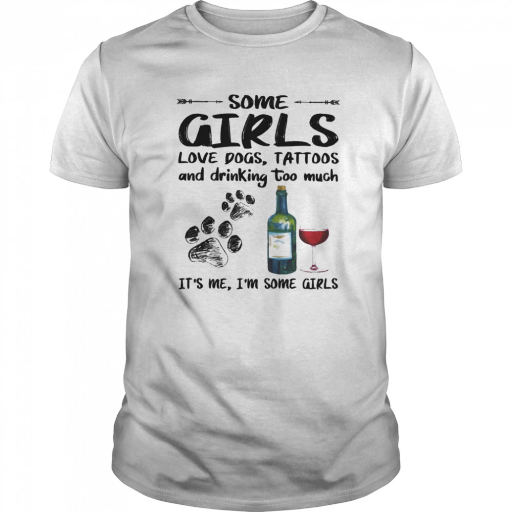 Some girls loves paw dogs tattoos and drinking too much it's me i'm some girls shirt