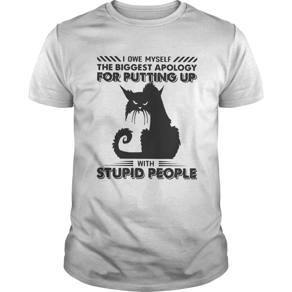 Black Cat I owe myself the biggest apology for putting up with stupid people shirt