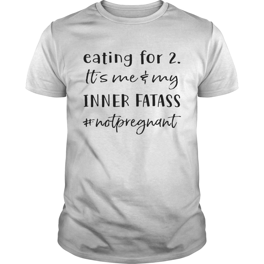 Eating For 2 Its Me And My Inner Fatass Not Pregnant shirt