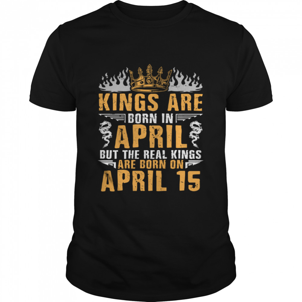 Kings Are Born In April The Real Kings Are Born On April 15 shirt