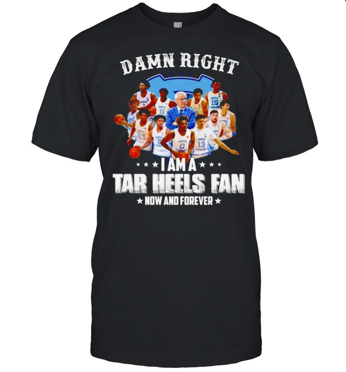 Damn right I am a Tar Heels fan now and forever shirt