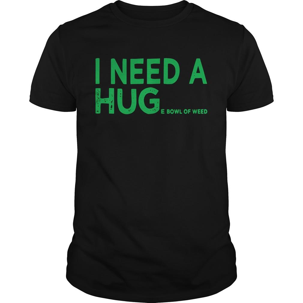 I need a huge bowl of weed shirt