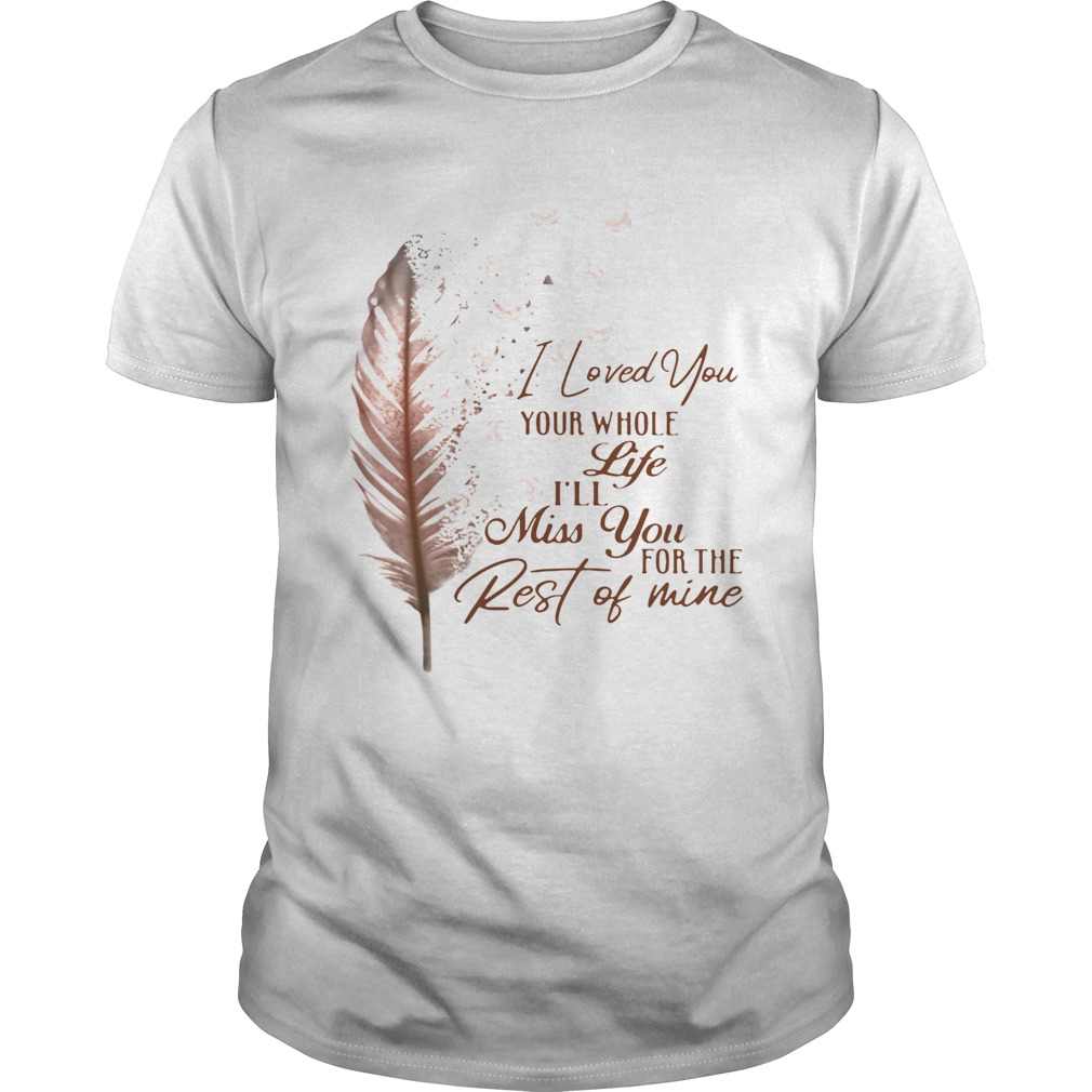 I Loved You Your Whole Life Ill Miss You For The Rest Of Mine shirt