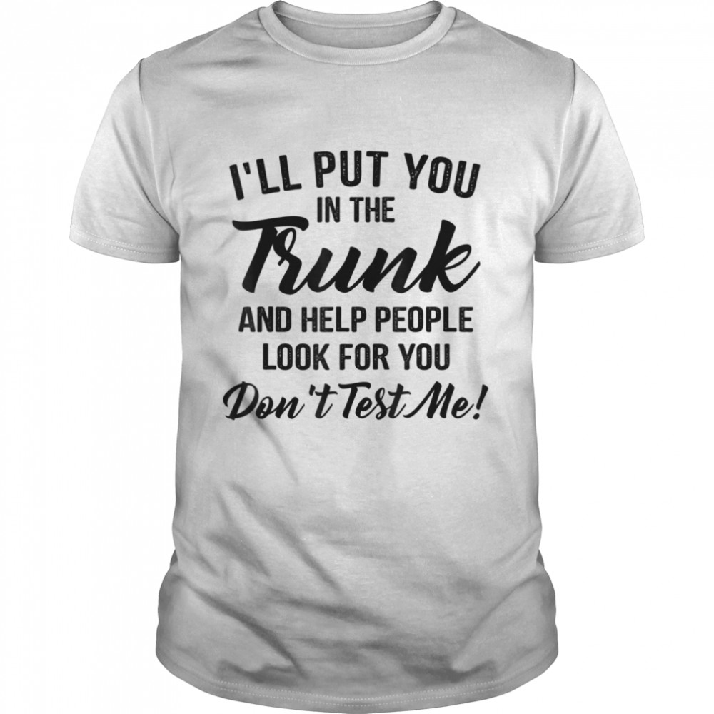 I'll put you in the trunk and help people look for you Shirt
