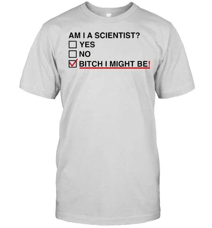 Am I A Scientist Yes No Bitch I Might Me Shirt