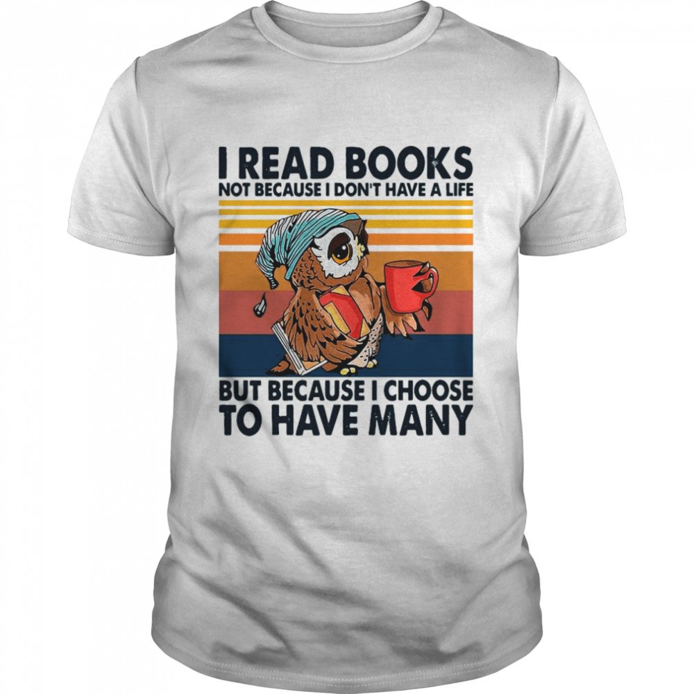 Owl I Read Books Not Because I Don't Have A Life But Because I Choose To Have Many Vintage shirt