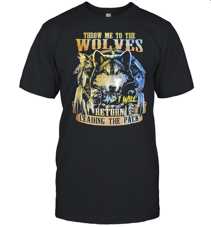 Throw Me To The Wolves And I Will Return Leading the Pack Wolf Shirt