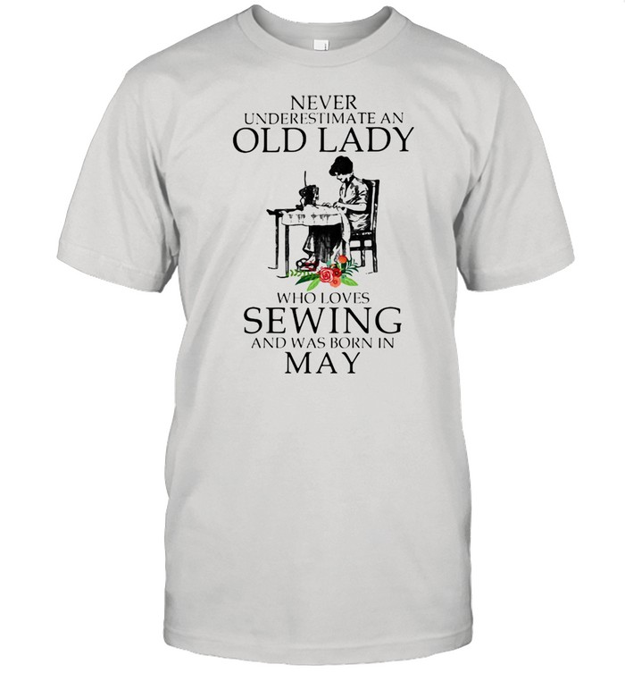 Never Underestimate An Old Lady Who Loves Sewing And Was Born In May Flower Shirt