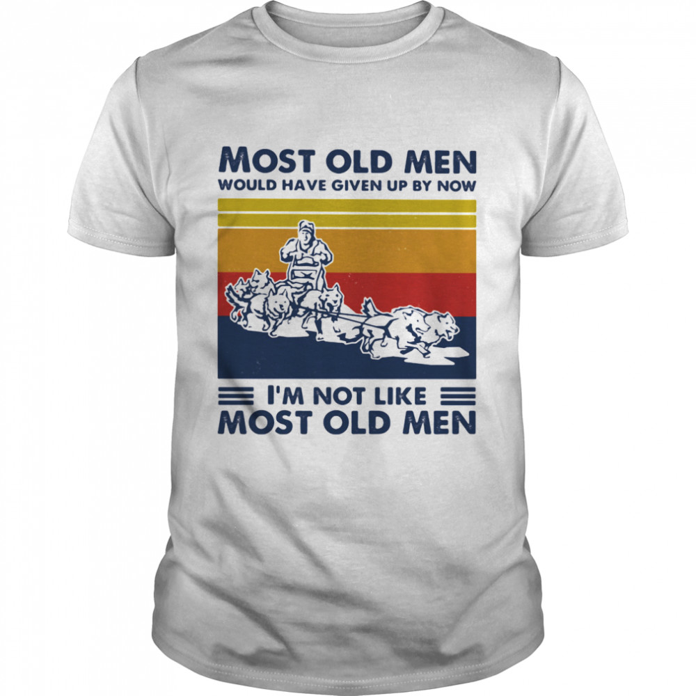 Most Old Men Would Have Given Up By Now I'm Not Like Most Old Men Mushing Vintage Shirt