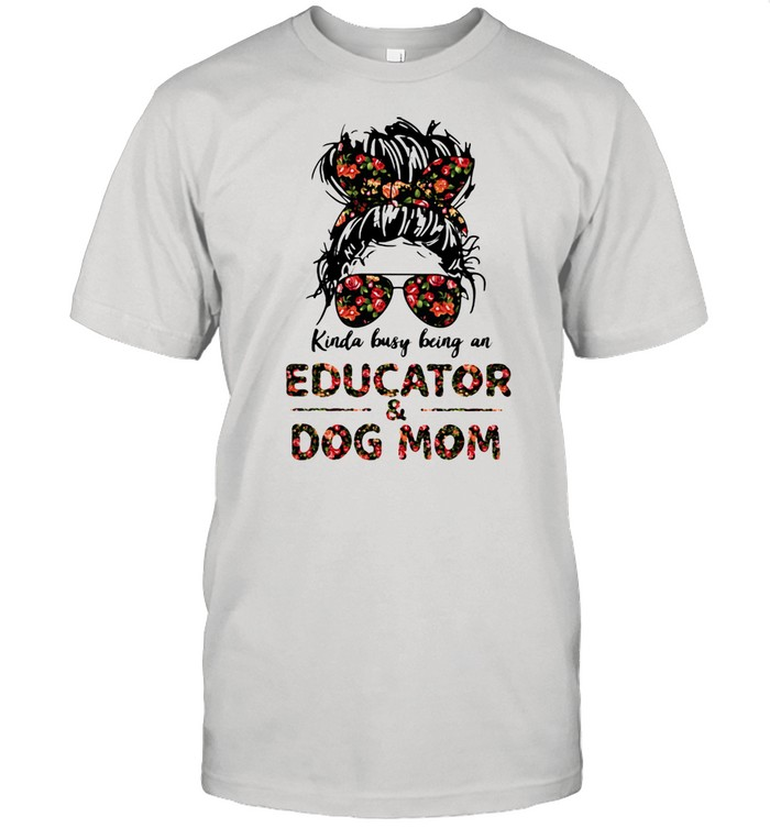 Kinda Busy Being A Educator And Dog Mom Flower Shirt