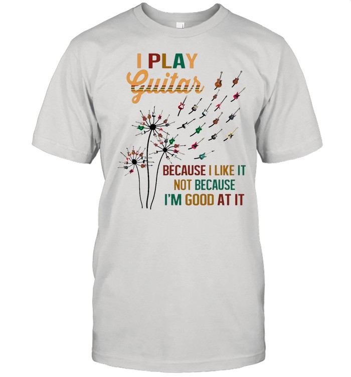 Guitar Dandelion Flower I Play Guitar Because I Like It Not Because I'm Good At It shirt
