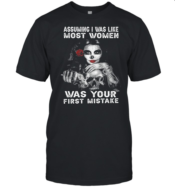 Sugar Skull Girl Assuming I Was Like Most Women Was Your First Mistake shirt